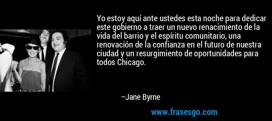 Yo estoy aquí ante ustedes esta noche para dedicar este gobierno a traer un nuevo renacimiento de la vida del barrio y el espíritu comunitario, una renovación de la confianza en el futuro de nuestra ciudad y un resurgimiento de oportunidades para todos Chicago. – Jane Byrne
