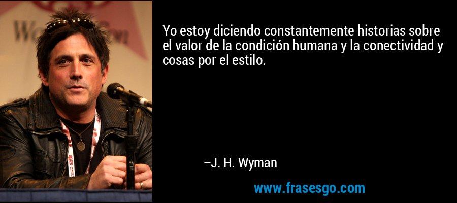 Yo estoy diciendo constantemente historias sobre el valor de la condición humana y la conectividad y cosas por el estilo. – J. H. Wyman