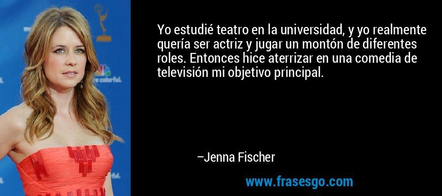 Yo estudié teatro en la universidad, y yo realmente quería ser actriz y jugar un montón de diferentes roles. Entonces hice aterrizar en una comedia de televisión mi objetivo principal. – Jenna Fischer