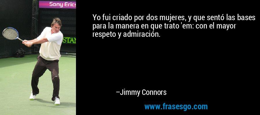 Yo fui criado por dos mujeres, y que sentó las bases para la manera en que trato 'em: con el mayor respeto y admiración. – Jimmy Connors