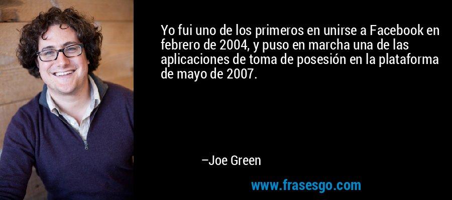 Yo fui uno de los primeros en unirse a Facebook en febrero de 2004, y puso en marcha una de las aplicaciones de toma de posesión en la plataforma de mayo de 2007. – Joe Green