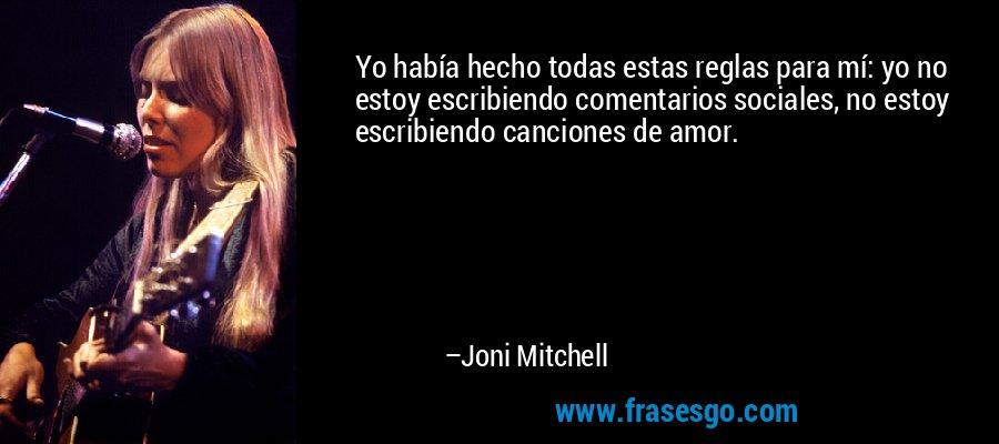 Yo había hecho todas estas reglas para mí: yo no estoy escribiendo comentarios sociales, no estoy escribiendo canciones de amor. – Joni Mitchell