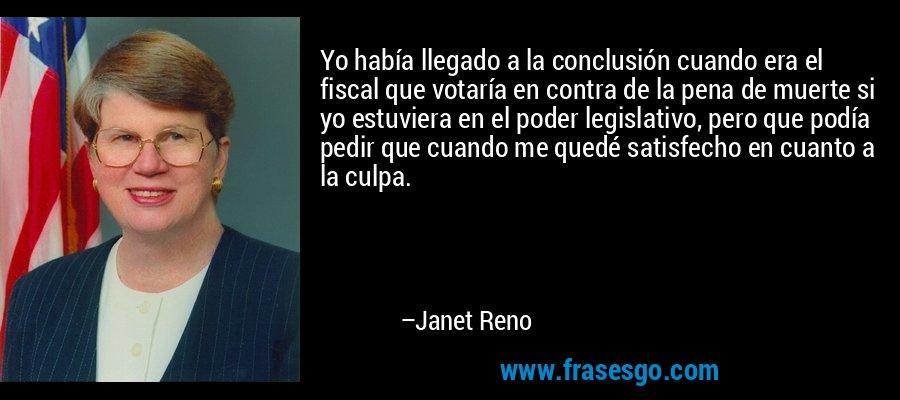 Yo había llegado a la conclusión cuando era el fiscal que votaría en contra de la pena de muerte si yo estuviera en el poder legislativo, pero que podía pedir que cuando me quedé satisfecho en cuanto a la culpa. – Janet Reno