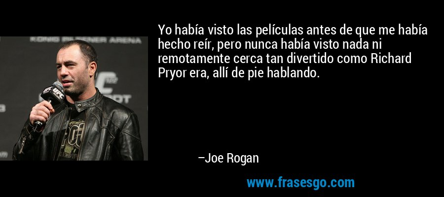 Yo había visto las películas antes de que me había hecho reír, pero nunca había visto nada ni remotamente cerca tan divertido como Richard Pryor era, allí de pie hablando. – Joe Rogan