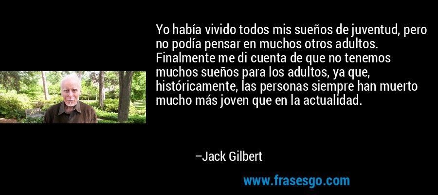 Yo había vivido todos mis sueños de juventud, pero no podía pensar en muchos otros adultos. Finalmente me di cuenta de que no tenemos muchos sueños para los adultos, ya que, históricamente, las personas siempre han muerto mucho más joven que en la actualidad. – Jack Gilbert