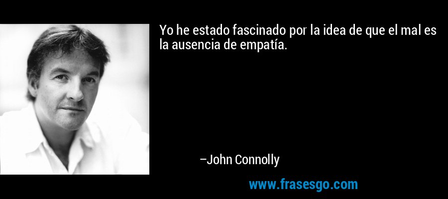 Yo he estado fascinado por la idea de que el mal es la ausencia de empatía. – John Connolly