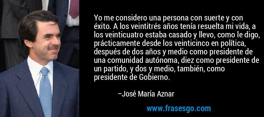Yo me considero una persona con suerte y con éxito. A los veintitrés años tenía resuelta mi vida, a los veinticuatro estaba casado y llevo, como le digo, prácticamente desde los veinticinco en política, después de dos años y medio como presidente de una comunidad autónoma, diez como presidente de un partido, y dos y medio, también, como presidente de Gobierno. – José María Aznar