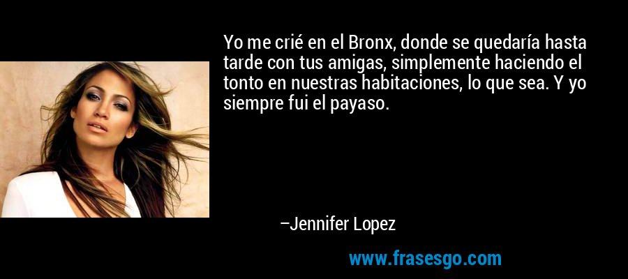 Yo me crié en el Bronx, donde se quedaría hasta tarde con tus amigas, simplemente haciendo el tonto en nuestras habitaciones, lo que sea. Y yo siempre fui el payaso. – Jennifer Lopez