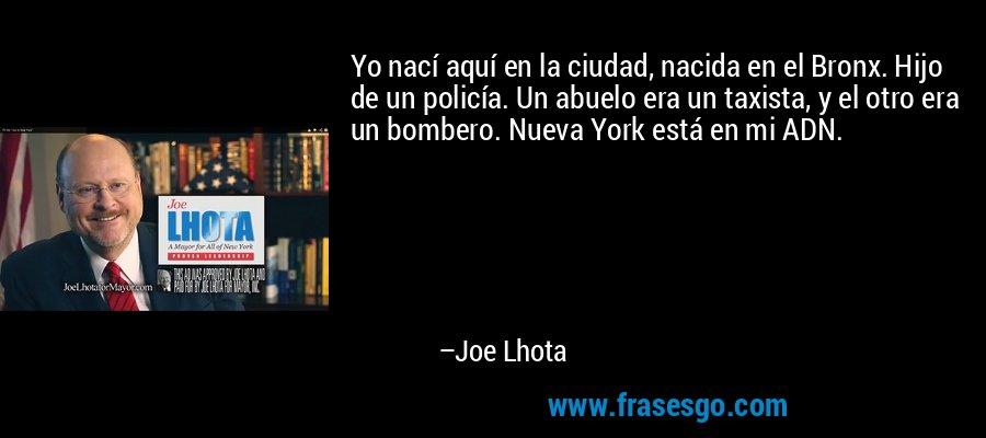 Yo nací aquí en la ciudad, nacida en el Bronx. Hijo de un policía. Un abuelo era un taxista, y el otro era un bombero. Nueva York está en mi ADN. – Joe Lhota