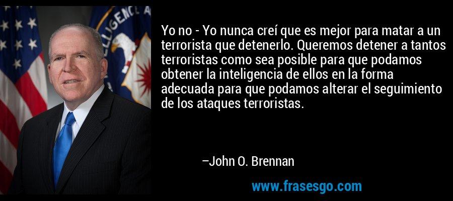 Yo no - Yo nunca creí que es mejor para matar a un terrorista que detenerlo. Queremos detener a tantos terroristas como sea posible para que podamos obtener la inteligencia de ellos en la forma adecuada para que podamos alterar el seguimiento de los ataques terroristas. – John O. Brennan
