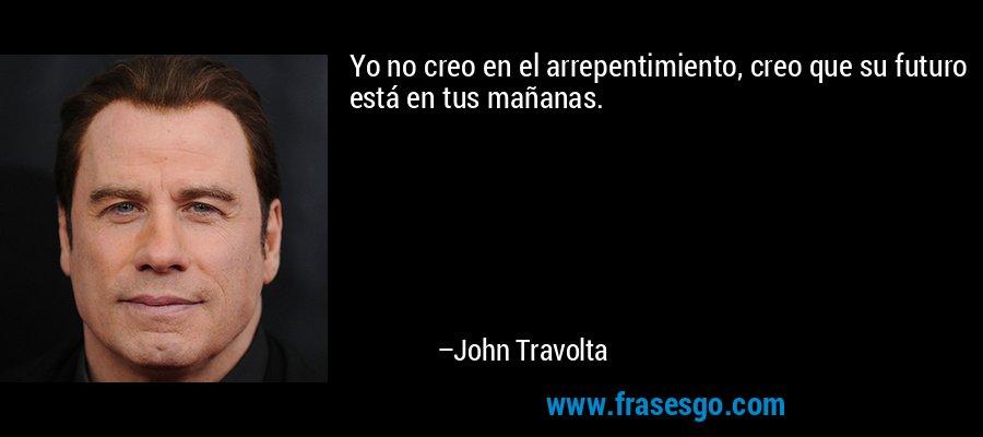 Yo no creo en el arrepentimiento, creo que su futuro está en tus mañanas. – John Travolta