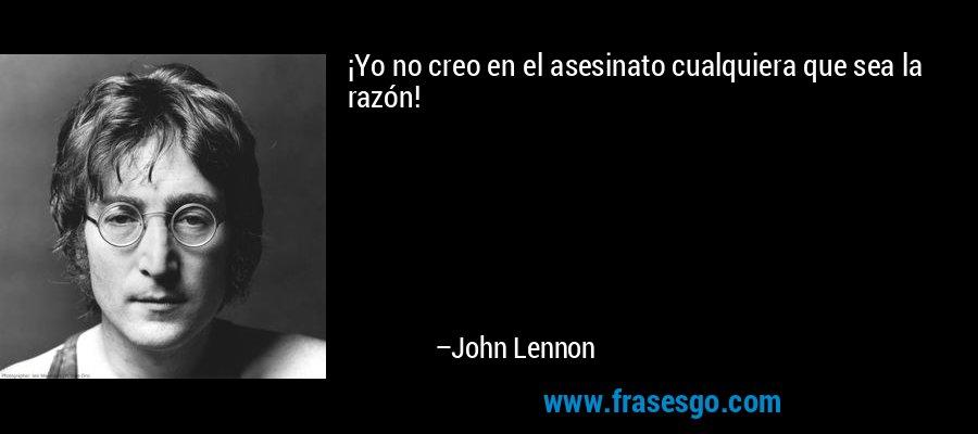 ¡Yo no creo en el asesinato cualquiera que sea la razón! – John Lennon