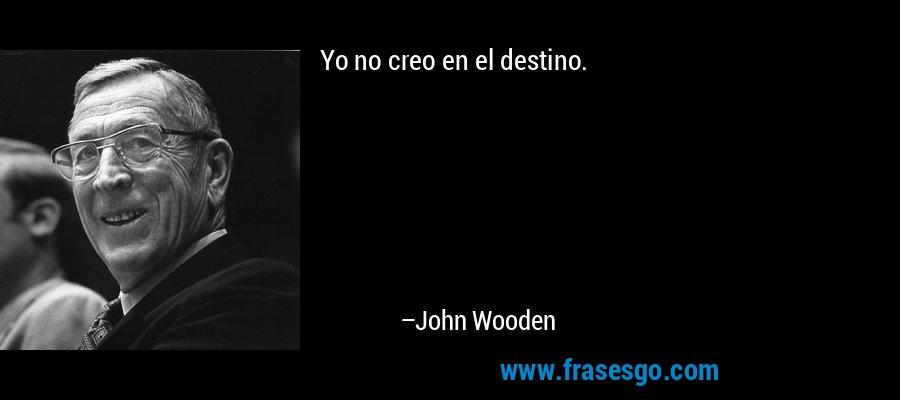 Yo no creo en el destino. – John Wooden