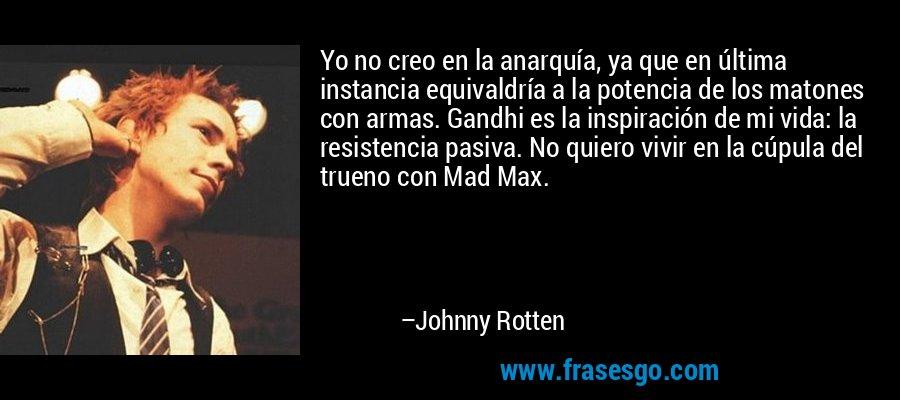 Yo no creo en la anarquía, ya que en última instancia equivaldría a la potencia de los matones con armas. Gandhi es la inspiración de mi vida: la resistencia pasiva. No quiero vivir en la cúpula del trueno con Mad Max. – Johnny Rotten