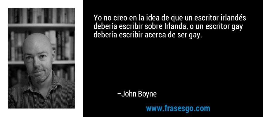 Yo no creo en la idea de que un escritor irlandés debería escribir sobre Irlanda, o un escritor gay debería escribir acerca de ser gay. – John Boyne