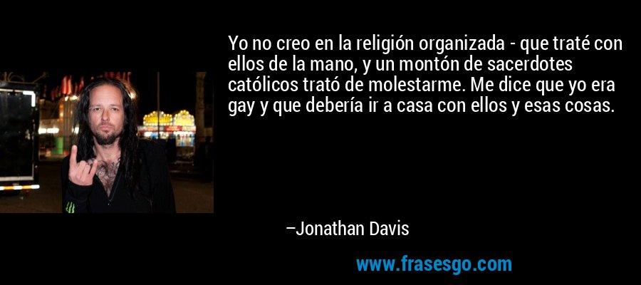 Yo no creo en la religión organizada - que traté con ellos de la mano, y un montón de sacerdotes católicos trató de molestarme. Me dice que yo era gay y que debería ir a casa con ellos y esas cosas. – Jonathan Davis