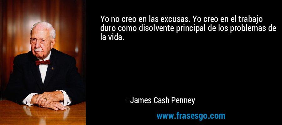Yo no creo en las excusas. Yo creo en el trabajo duro como disolvente principal de los problemas de la vida. – James Cash Penney