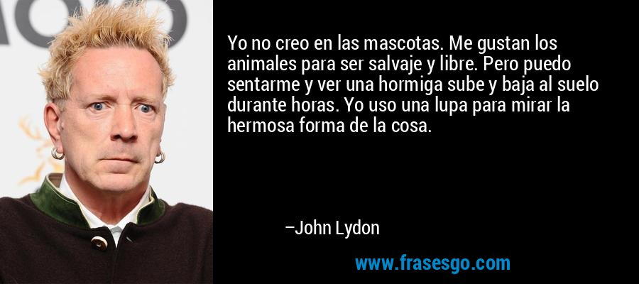 Yo no creo en las mascotas. Me gustan los animales para ser salvaje y libre. Pero puedo sentarme y ver una hormiga sube y baja al suelo durante horas. Yo uso una lupa para mirar la hermosa forma de la cosa. – John Lydon
