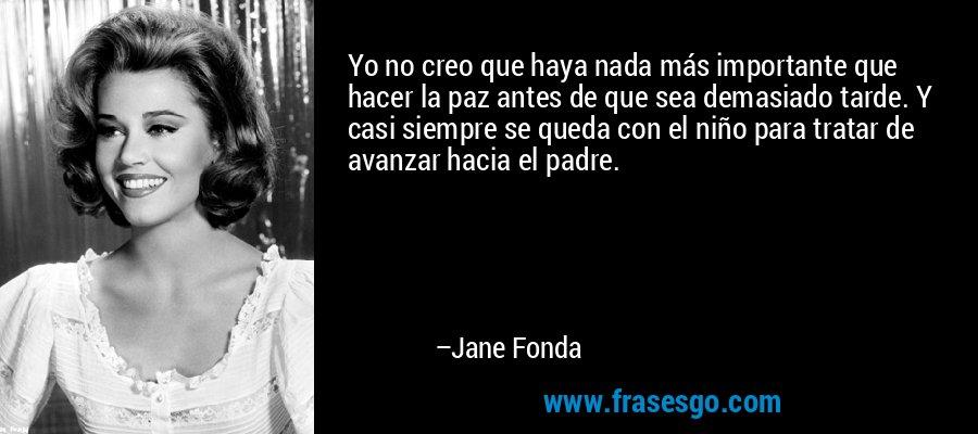 Yo no creo que haya nada más importante que hacer la paz antes de que sea demasiado tarde. Y casi siempre se queda con el niño para tratar de avanzar hacia el padre. – Jane Fonda