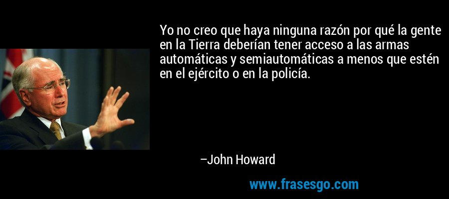 Yo no creo que haya ninguna razón por qué la gente en la Tierra deberían tener acceso a las armas automáticas y semiautomáticas a menos que estén en el ejército o en la policía. – John Howard