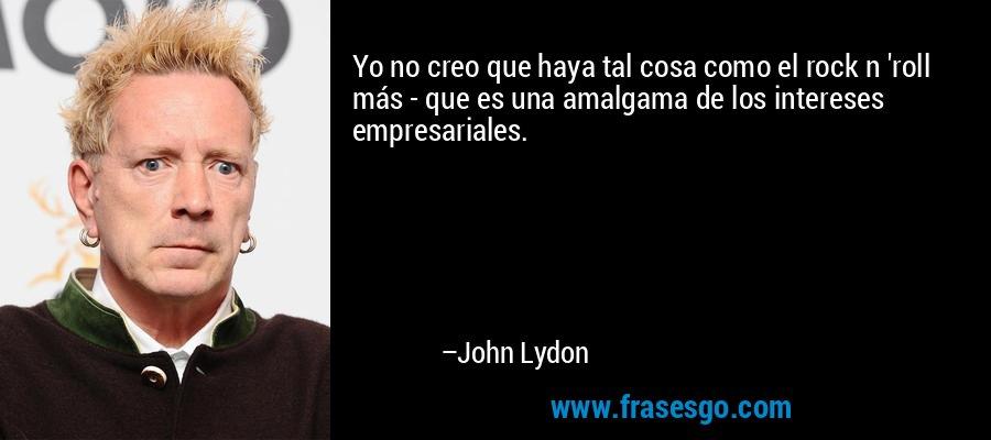 Yo no creo que haya tal cosa como el rock n 'roll más - que es una amalgama de los intereses empresariales. – John Lydon