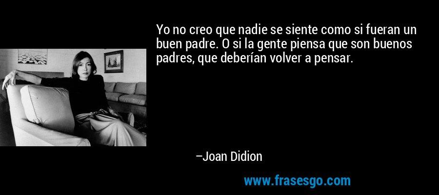 Yo no creo que nadie se siente como si fueran un buen padre. O si la gente piensa que son buenos padres, que deberían volver a pensar. – Joan Didion