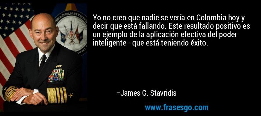 Yo no creo que nadie se vería en Colombia hoy y decir que está fallando. Este resultado positivo es un ejemplo de la aplicación efectiva del poder inteligente - que está teniendo éxito. – James G. Stavridis