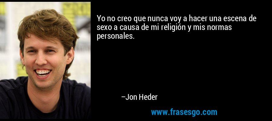 Yo no creo que nunca voy a hacer una escena de sexo a causa de mi religión y mis normas personales. – Jon Heder