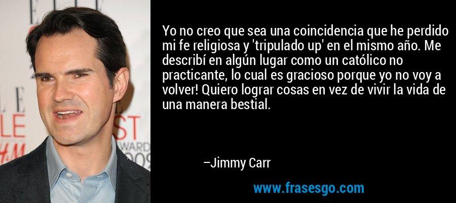 Yo no creo que sea una coincidencia que he perdido mi fe religiosa y 'tripulado up' en el mismo año. Me describí en algún lugar como un católico no practicante, lo cual es gracioso porque yo no voy a volver! Quiero lograr cosas en vez de vivir la vida de una manera bestial. – Jimmy Carr