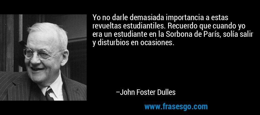 Yo no darle demasiada importancia a estas revueltas estudiantiles. Recuerdo que cuando yo era un estudiante en la Sorbona de París, solía salir y disturbios en ocasiones. – John Foster Dulles