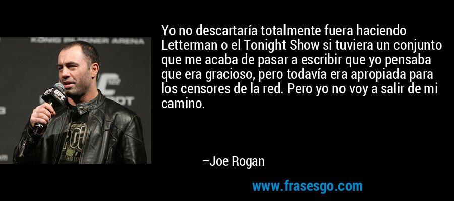 Yo no descartaría totalmente fuera haciendo Letterman o el Tonight Show si tuviera un conjunto que me acaba de pasar a escribir que yo pensaba que era gracioso, pero todavía era apropiada para los censores de la red. Pero yo no voy a salir de mi camino. – Joe Rogan