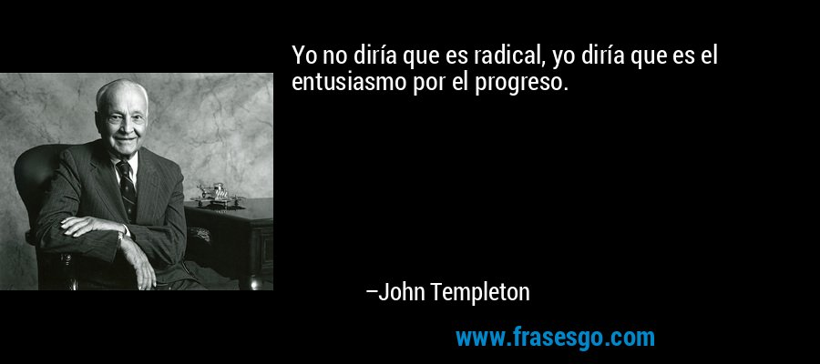 Yo no diría que es radical, yo diría que es el entusiasmo por el progreso. – John Templeton
