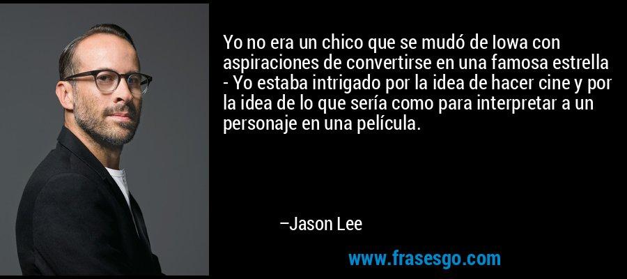 Yo no era un chico que se mudó de Iowa con aspiraciones de convertirse en una famosa estrella - Yo estaba intrigado por la idea de hacer cine y por la idea de lo que sería como para interpretar a un personaje en una película. – Jason Lee
