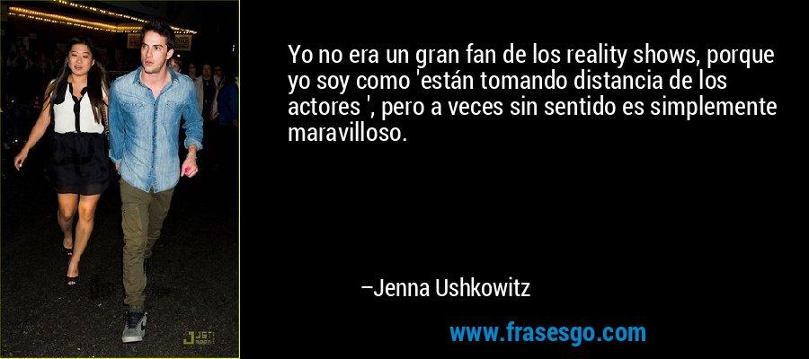 Yo no era un gran fan de los reality shows, porque yo soy como 'están tomando distancia de los actores ', pero a veces sin sentido es simplemente maravilloso. – Jenna Ushkowitz