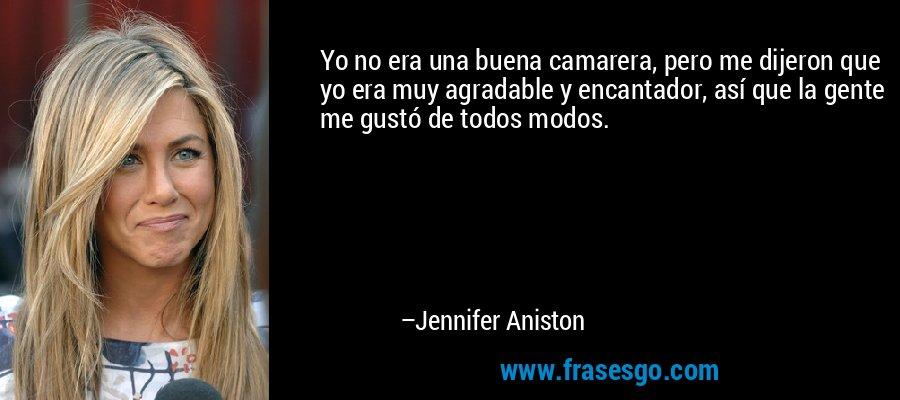 Yo no era una buena camarera, pero me dijeron que yo era muy agradable y encantador, así que la gente me gustó de todos modos. – Jennifer Aniston