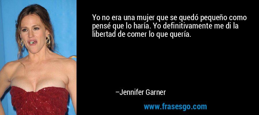 Yo no era una mujer que se quedó pequeño como pensé que lo haría. Yo definitivamente me di la libertad de comer lo que quería. – Jennifer Garner