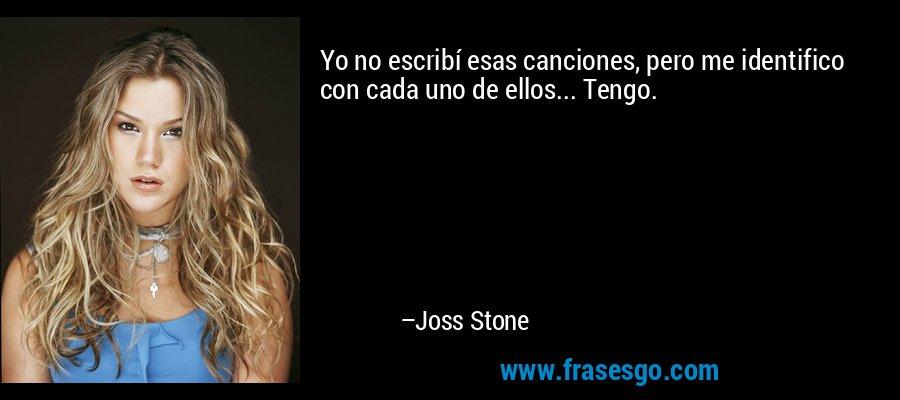 Yo no escribí esas canciones, pero me identifico con cada uno de ellos... Tengo. – Joss Stone