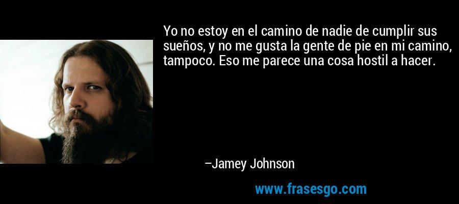 Yo no estoy en el camino de nadie de cumplir sus sueños, y no me gusta la gente de pie en mi camino, tampoco. Eso me parece una cosa hostil a hacer. – Jamey Johnson