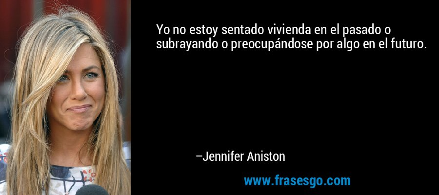 Yo no estoy sentado vivienda en el pasado o subrayando o preocupándose por algo en el futuro. – Jennifer Aniston