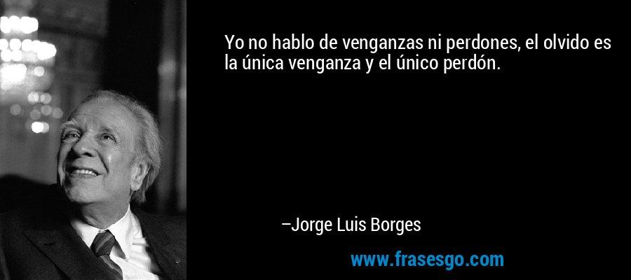 Yo no hablo de venganzas ni perdones, el olvido es la única venganza y el único perdón. – Jorge Luis Borges