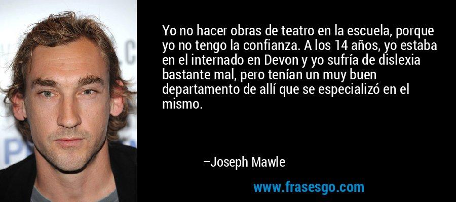 Yo no hacer obras de teatro en la escuela, porque yo no tengo la confianza. A los 14 años, yo estaba en el internado en Devon y yo sufría de dislexia bastante mal, pero tenían un muy buen departamento de allí que se especializó en el mismo. – Joseph Mawle
