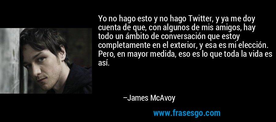 Yo no hago esto y no hago Twitter, y ya me doy cuenta de que, con algunos de mis amigos, hay todo un ámbito de conversación que estoy completamente en el exterior, y esa es mi elección. Pero, en mayor medida, eso es lo que toda la vida es así. – James McAvoy