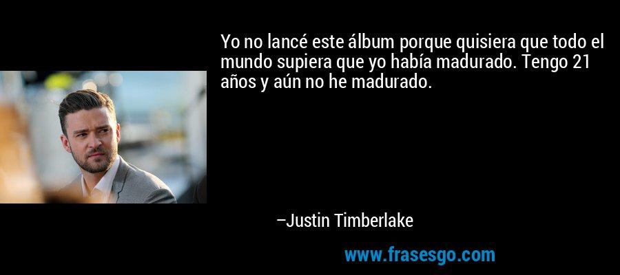 Yo no lancé este álbum porque quisiera que todo el mundo supiera que yo había madurado. Tengo 21 años y aún no he madurado. – Justin Timberlake