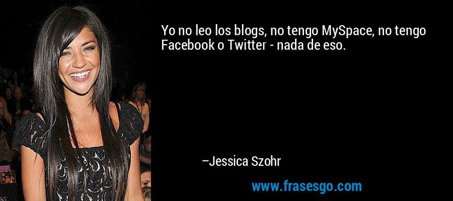 Yo no leo los blogs, no tengo MySpace, no tengo Facebook o Twitter - nada de eso. – Jessica Szohr