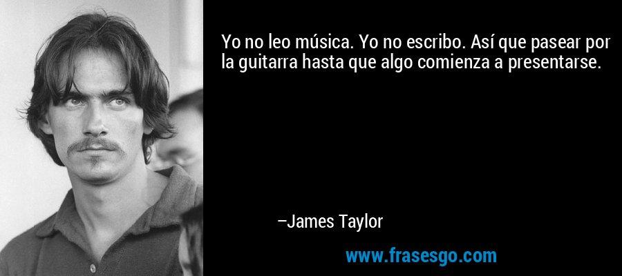 Yo no leo música. Yo no escribo. Así que pasear por la guitarra hasta que algo comienza a presentarse. – James Taylor