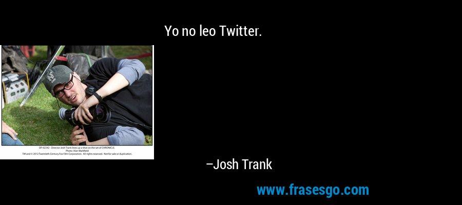 Yo no leo Twitter. – Josh Trank