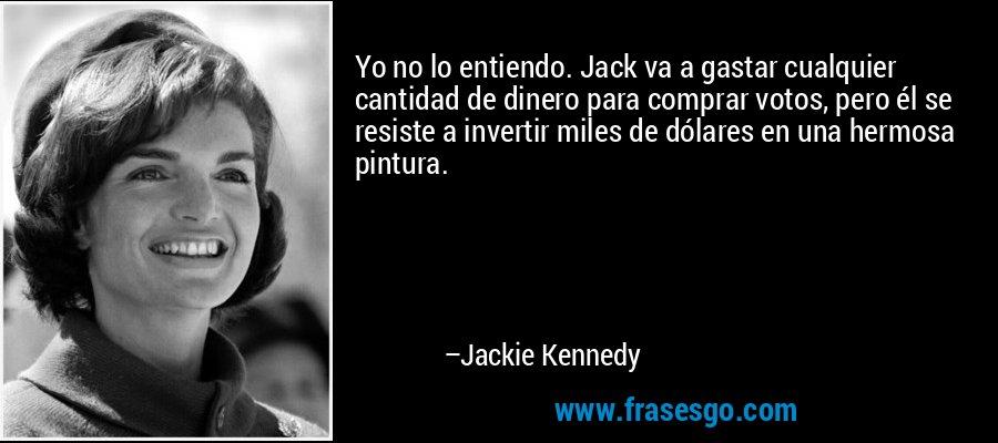 Yo no lo entiendo. Jack va a gastar cualquier cantidad de dinero para comprar votos, pero él se resiste a invertir miles de dólares en una hermosa pintura. – Jackie Kennedy