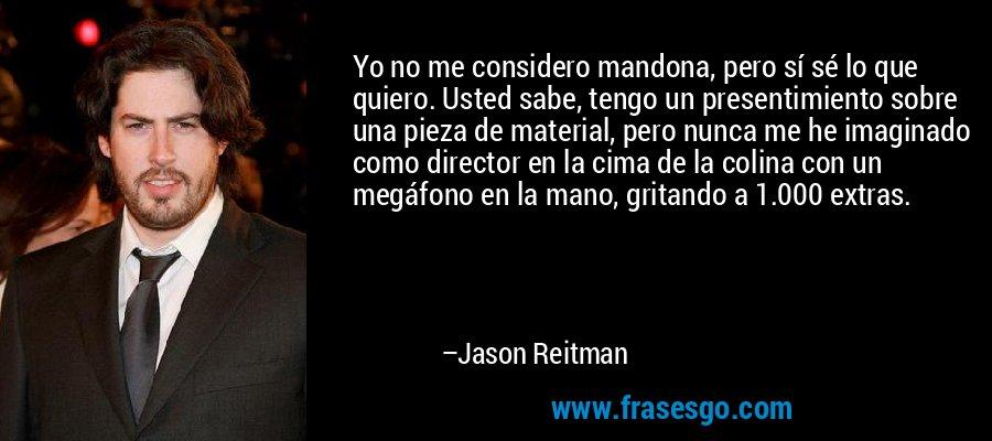 Yo no me considero mandona, pero sí sé lo que quiero. Usted sabe, tengo un presentimiento sobre una pieza de material, pero nunca me he imaginado como director en la cima de la colina con un megáfono en la mano, gritando a 1.000 extras. – Jason Reitman