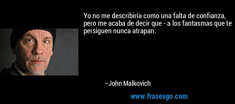 Yo no me describiría como una falta de confianza, pero me acaba de decir que - a los fantasmas que te persiguen nunca atrapan. – John Malkovich