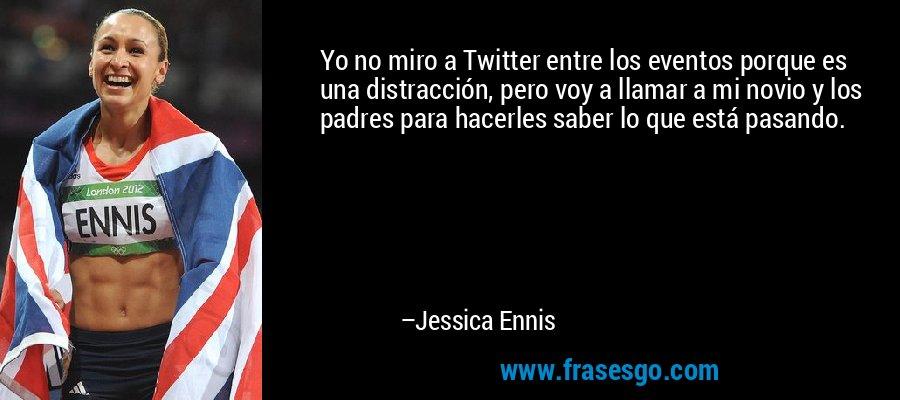Yo no miro a Twitter entre los eventos porque es una distracción, pero voy a llamar a mi novio y los padres para hacerles saber lo que está pasando. – Jessica Ennis